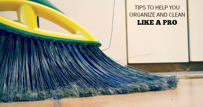 TIPS TO HELP YOU ORGANIZE AND CLEAN LIKE A PRO