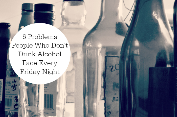 6 Problems People Who Don't Drink Alcohol Face Every Friday Night